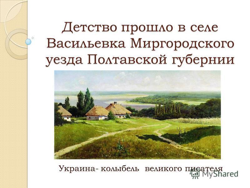 Детство прошло в селе Васильевка Миргородского уезда Полтавской губернии Украина- колыбель великого писателя