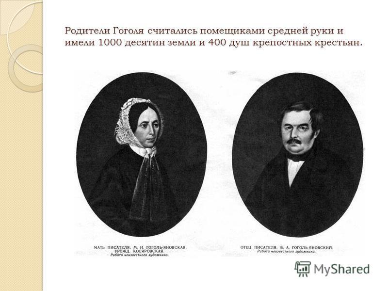 Родители Гоголя считались помещиками средней руки и имели 1000 десятин земли и 400 душ крепостных крестьян.