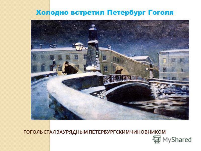 Холодно встретил Петербург Гоголя ГОГОЛЬ СТАЛ ЗАУРЯДНЫМ ПЕТЕРБУРГСКИМ ЧИНОВНИКОМ