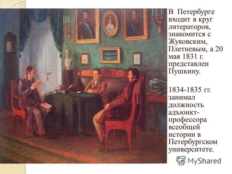 В Петербурге входит в круг литераторов, знакомится с Жуковским, Плетневым, а 20 мая 1831 г. представлен Пушкину. 1834-1835 гг. занимал должность адъюнкт- профессора всеобщей истории в Петербургском университете.