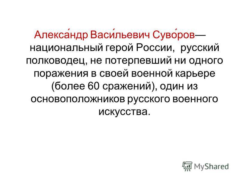 Алекса́ндр Васи́льевич Суво́ров национальный герой России, русский полководец, не потерпевший ни одного поражения в своей военной карьере (более 60 сражений), один из основоположников русского военного искусства.