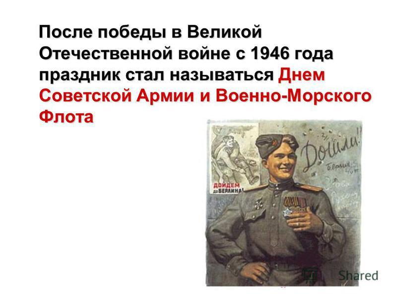 После победы в Великой Отечественной войне с 1946 года праздник стал называться Днем Советской Армии и Военно-Морского Флота После победы в Великой Отечественной войне с 1946 года праздник стал называться Днем Советской Армии и Военно-Морского Флота