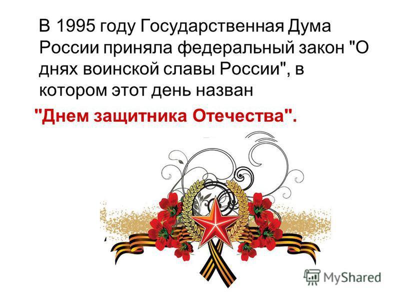 В 1995 году Государственная Дума России приняла федеральный закон О днях воинской славы России, в котором этот день назван Днем защитника Отечества.