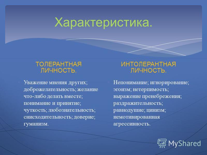Характеристика. ТОЛЕРАНТНАЯ ЛИЧНОСТЬ. Уважение мнения других; доброжелательность; желание что-либо делать вместе; понимание и принятие; чуткость; любознательность; снисходительность; доверие; гуманизм. ИНТОЛЕРАНТНАЯ ЛИЧНОСТЬ. Непонимание; игнорирован