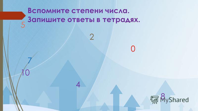 Вспомните степени числа. Запишите ответы в тетрадях. 5 2 0 7 10 4 8