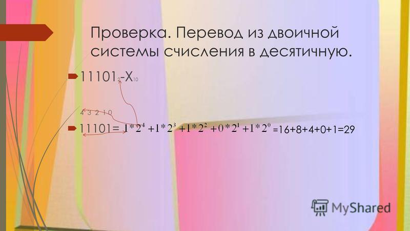 Проверка. Перевод из двоичной системы счисления в десятичную. 11101 2 -Х 10 4 3 2 1 0 11101= = 16+8+4+0+1=29