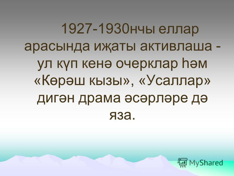 1927-1930нчы еллар арасында иҗаты активлаша - ул күп кенә очерклар һәм «Көрәш кызы», «Усаллар» дигән драма әсәрләре дә яза.