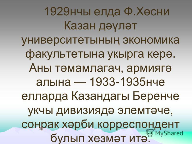 1929нчы елда Ф.Хөсни Казан дәүләт университетының экономика факультетына укырга керә. Аны тәмамлагач, армиягә алына 1933-1935нче елларда Казандагы Беренче укчы дивизиядә элемтәче, соңрак хәрби корреспондент булып хезмәт итә.