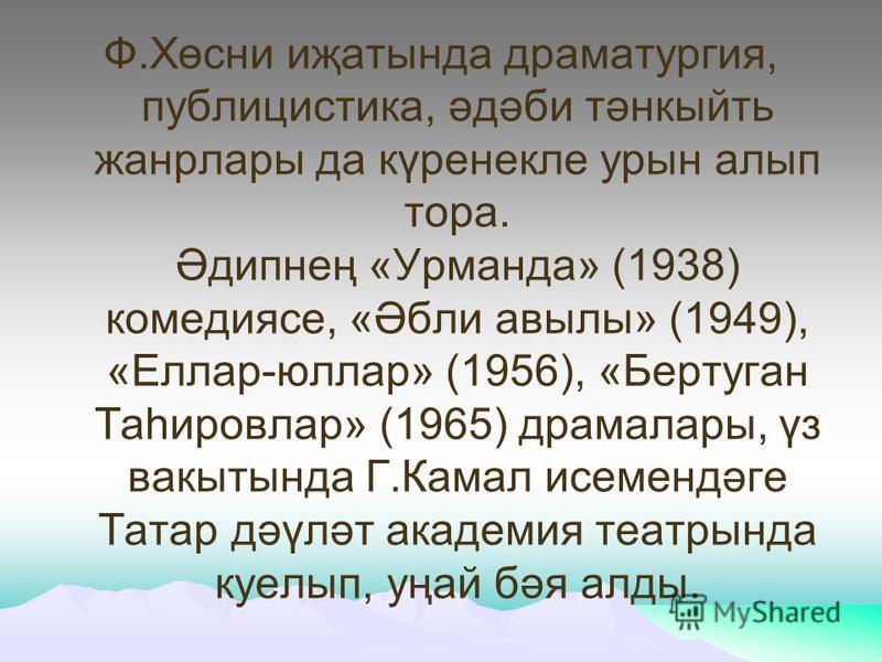 Ф.Хөсни иҗатында драматургия, публицистика, әдәби тәнкыйть жанрлары да күренекле урын алып тора. Әдипнең «Урманда» (1938) комедиясе, «Әбли авылы» (1949), «Еллар-юллар» (1956), «Бертуган Таһировлар» (1965) драмалары, үз вакытында Г.Камал исемендәге Та