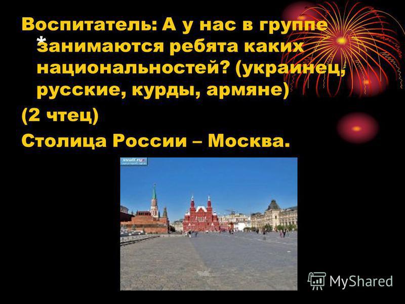* Воспитатель: А у нас в группе занимаются ребята каких национальностей? (украинец, русские, курды, армяне) (2 чтец) Столица России – Москва.