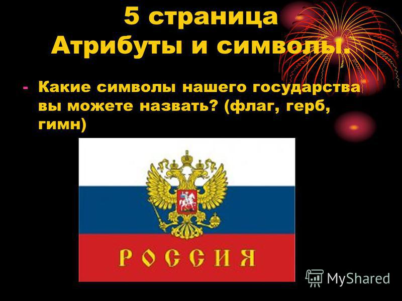 5 страница Атрибуты и символы. -Какие символы нашего государства вы можете назвать? (флаг, герб, гимн)