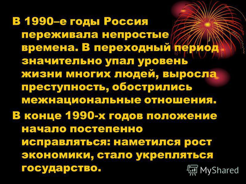 В 1990–е годы Россия переживала непростые времена. В переходный период значительно упал уровень жизни многих людей, выросла преступность, обострились межнациональные отношения. В конце 1990-х годов положение начало постепенно исправляться: наметился