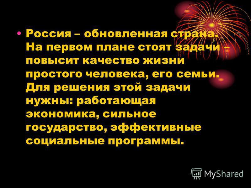 Россия – обновленная страна. На первом плане стоят задачи – повысит качество жизни простого человека, его семьи. Для решения этой задачи нужны: работающая экономика, сильное государство, эффективные социальные программы.