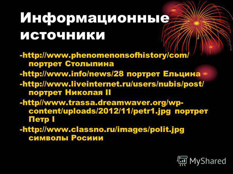 Информационные источники -http://www.phenomenonsofhistory/com/ портрет Столыпина -http://www.info/news/28 портрет Ельцина -http://www.liveinternet.ru/users/nubis/post/ портрет Николая II -http//www.trassa.dreamwaver.org/wp- content/uploads/2012/11/pe