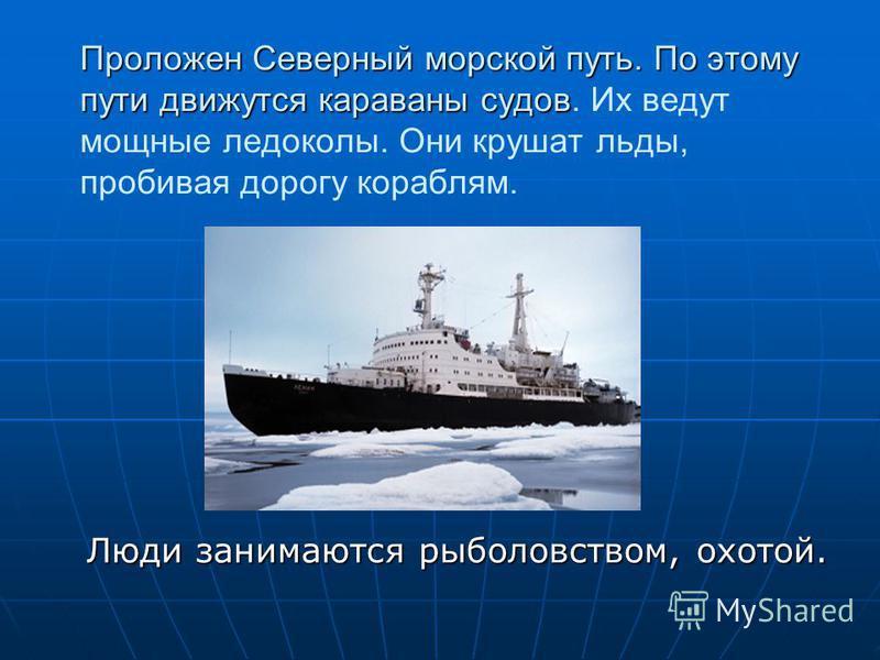 Проложен Северный морской путь. По этому пути движутся караваны судов Проложен Северный морской путь. По этому пути движутся караваны судов. Их ведут мощные ледоколы. Они крушат льды, пробивая дорогу кораблям. Люди занимаются рыболовством, охотой.