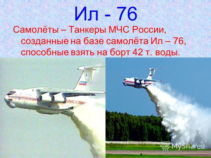 Ил - 76 Самолёты – Танкеры МЧС России, созданные на базе самолёта Ил – 76, способные взять на борт 42 т. воды.