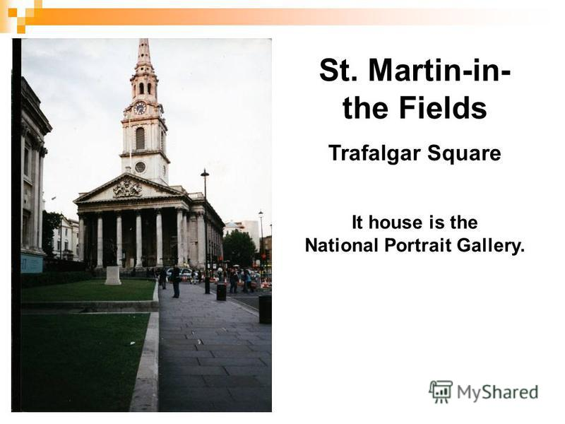 St. Martin-in- the Fields Trafalgar Square It house is the National Portrait Gallery.