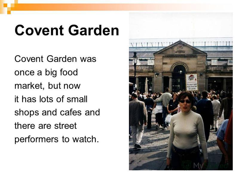 Covent Garden Covent Garden was once a big food market, but now it has lots of small shops and cafes and there are street performers to watch.