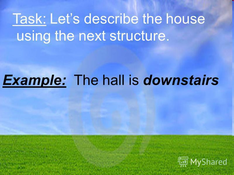 Task: Lets describe the house using the next structure. Example: The hall is downstairs