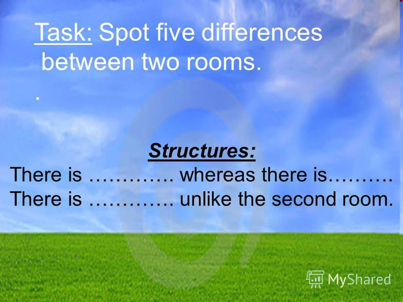 Task: Spot five differences between two rooms.. Structures: There is …………. whereas there is………. There is …………. unlike the second room.