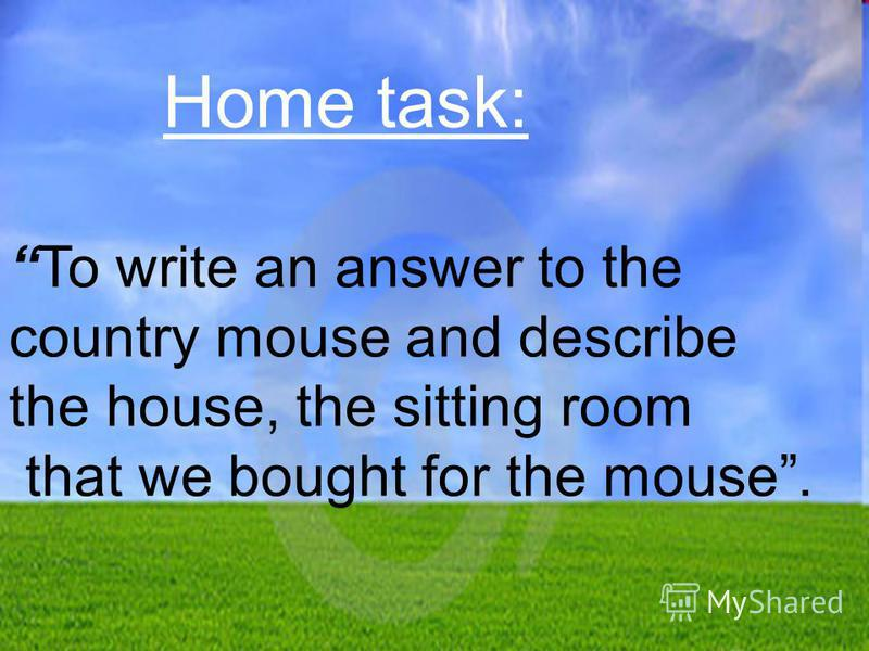 Home task: To write an answer to the country mouse and describe the house, the sitting room that we bought for the mouse.