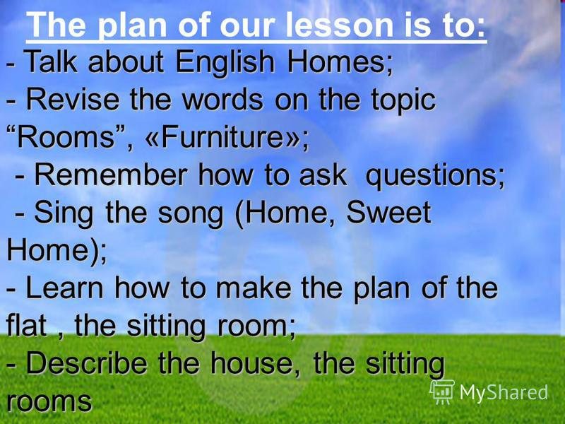 The plan of our lesson is to: - Talk about English Homes; - Revise the words on the topic Rooms, «Furniture»; - Remember how to ask questions; - Remember how to ask questions; - Sing the song (Home, Sweet Home); - Sing the song (Home, Sweet Home); -