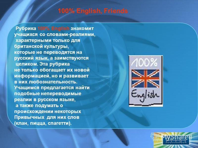 Рубрика 100% English знакомит учащихся со словами-реалиями, характерными только для британской культуры, которые не переводятся на русский язык, а заимствуются целиком. Эта рубрика не только обогащает их новой информацией, но и развивает в них любозн