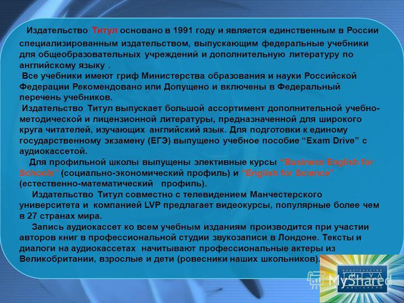 Издательство Титул основано в 1991 году и является единственным в России специализированным издательством, выпускающим федеральные учебники для общеобразовательных учреждений и дополнительную литературу по английскому языку. Все учебники имеют гриф М