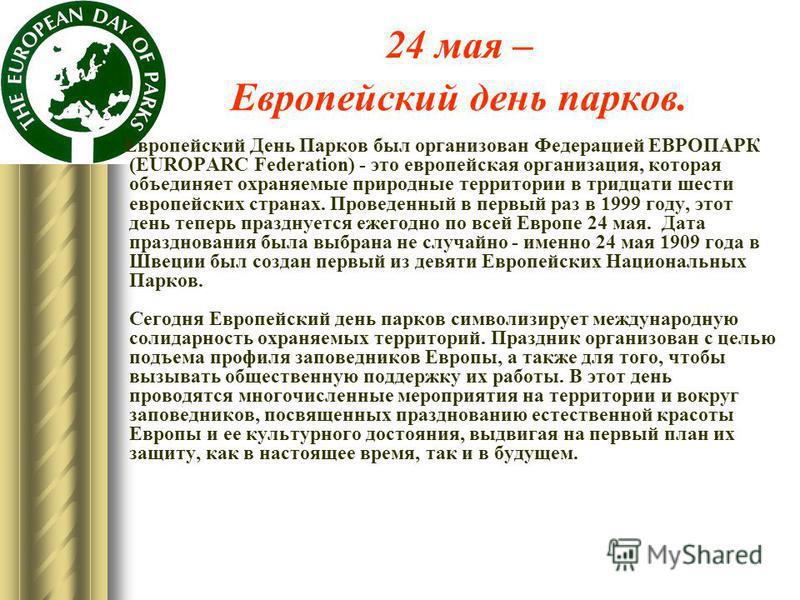 24 мая – Европейский день парков. Европейский День Парков был организован Федерацией ЕВРОПАРК (EUROPARC Federation) - это европейская организация, которая объединяет охраняемые природные территории в тридцати шести европейских странах. Проведенный в