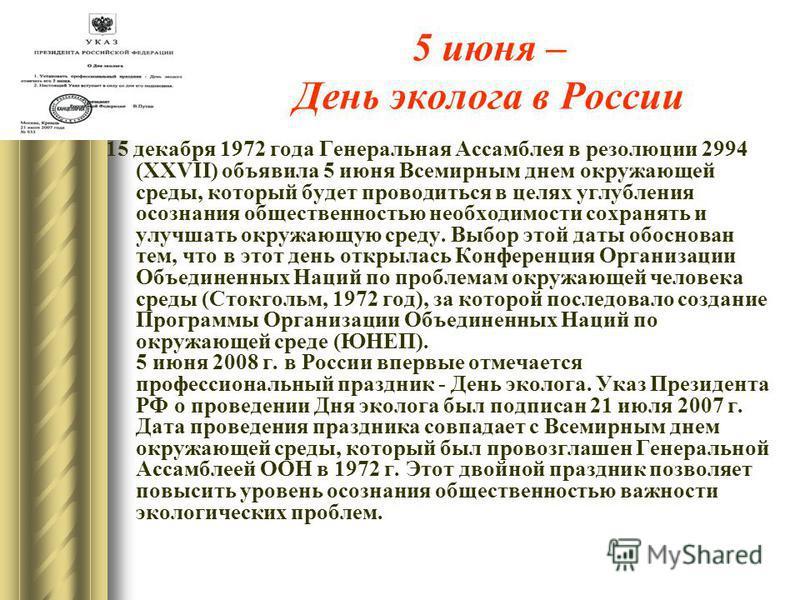 5 июня – День эколога в России 15 декабря 1972 года Генеральная Ассамблея в резолюции 2994 (XXVII) объявила 5 июня Всемирным днем окружающей среды, который будет проводиться в целях углубления осознания общественностью необходимости сохранять и улучш