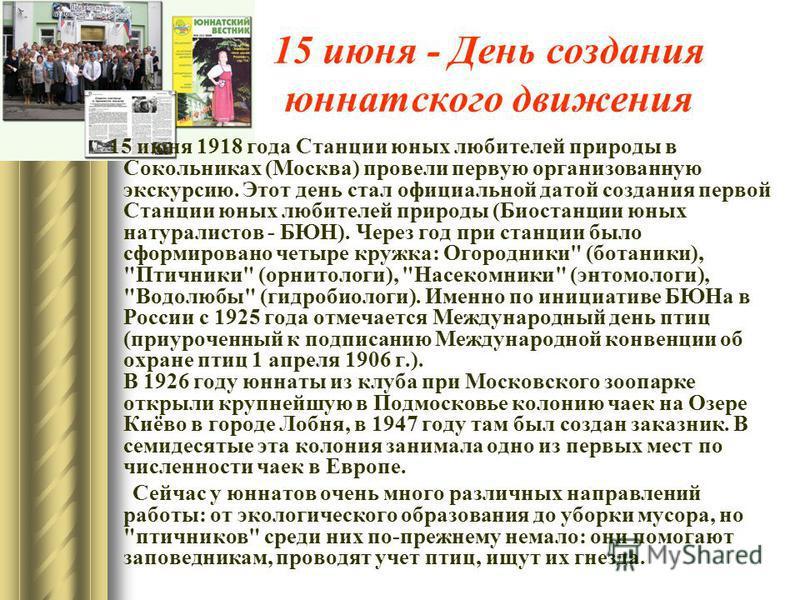 15 июня - День создания юннатского движения 15 июня 1918 года Станции юных любителей природы в Сокольниках (Москва) провели первую организованную экскурсию. Этот день стал официальной датой создания первой Станции юных любителей природы (Биостанции ю