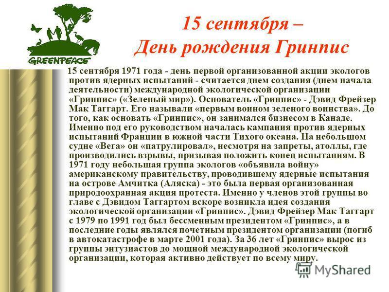 15 сентября – День рождения Гринпис 15 сентября 1971 года - день первой организованной акции экологов против ядерных испытаний - считается днем создания (днем начала деятельности) международной экологической организации «Гринпис» («Зеленый мир»). Осн