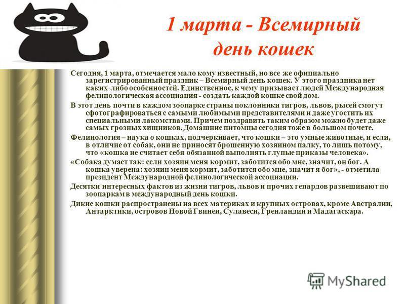 1 марта - Всемирный день кошек Сегодня, 1 марта, отмечается мало кому известный, но все же официально зарегистрированный праздник – Всемирный день кошек. У этого праздника нет каких-либо особенностей. Единственное, к чему призывает людей Международна
