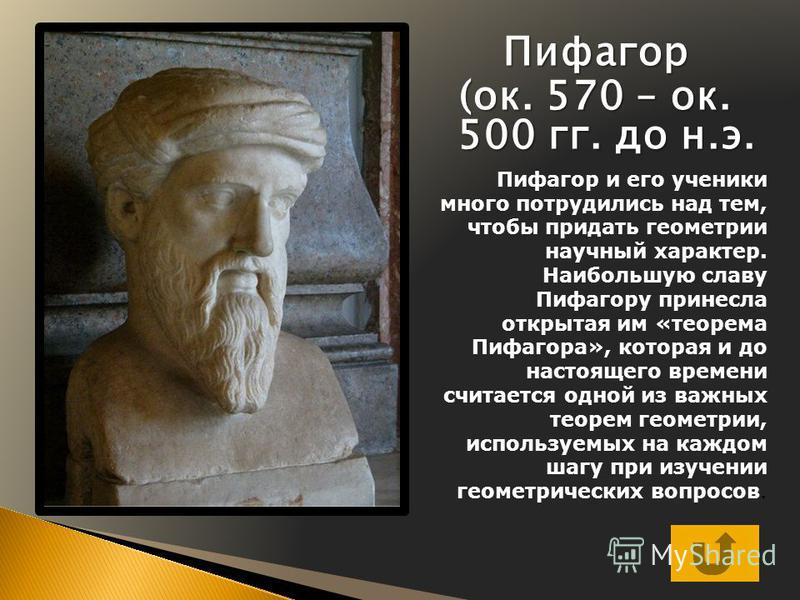 Пифагор (ок. 570 – ок. 500 гг. до н.э. Пифагор и его ученики много потрудились над тем, чтобы придать геометрии научный характер. Наибольшую славу Пифагору принесла открытая им «теорема Пифагора», которая и до настоящего времени считается одной из ва
