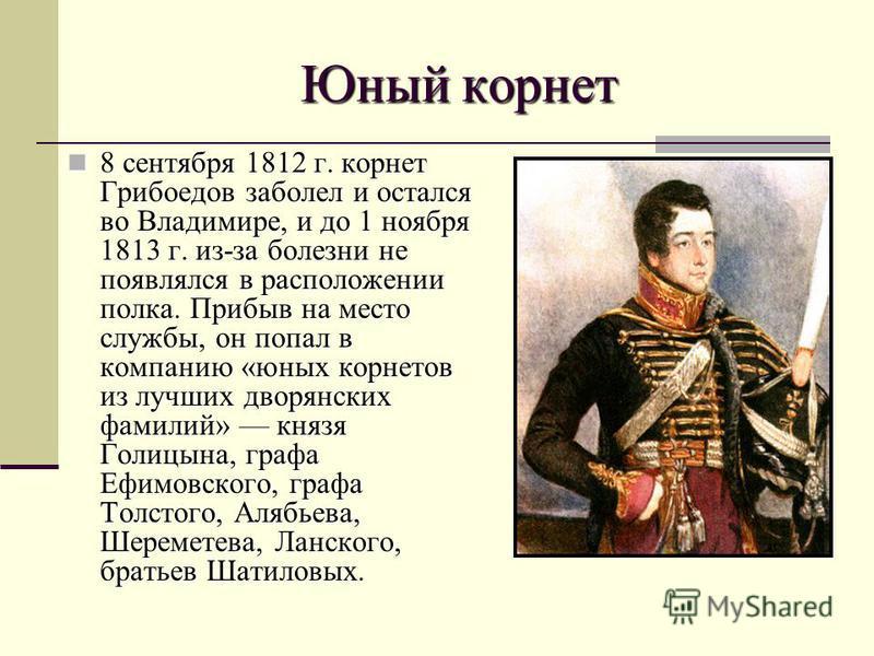 Юный корнет 8 сентября 1812 г. корнет Грибоедов заболел и остался во Владимире, и до 1 ноября 1813 г. из-за болезни не появлялся в расположении полка. Прибыв на место службы, он попал в компанию «юных корнетов из лучших дворянских фамилий» князя Голи