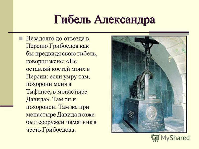 Гибель Александра Незадолго до отъезда в Персию Грибоедов как бы предвидя свою гибель, говорил жене: «Не оставляй костей моих в Персии: если умру там, похорони меня в Тифлисе, в монастыре Давида». Там он и похоронен. Там же при монастыре Давида позже