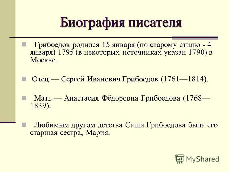 Биография писателя 15 января (по старому стилю - 4 января) 1795 (в некоторых источниках указан 1790) Грибоедов родился 15 января (по старому стилю - 4 января) 1795 (в некоторых источниках указан 1790) в Москве. Отец Сергей Иванович Грибоедов (1761181