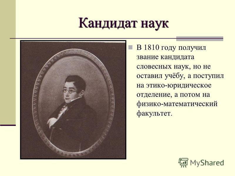 Кандидат наук В 1810 году получил звание кандидата словесных наук, но не оставил учёбу, а поступил на этико-юридическое отделение, а потом на физико-математический факультет. В 1810 году получил звание кандидата словесных наук, но не оставил учёбу, а