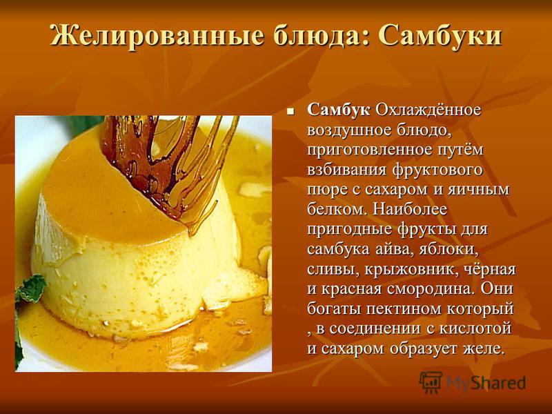 Желированные блюда: Самбуки Самбук Охлаждённое воздушное блюдо, приготовленное путём взбивания фруктового пюре с сахаром и яичным белком. Наиболее пригодные фрукты для самбука айва, яблоки, сливы, крыжовник, чёрная и красная смородина. Они богаты пек