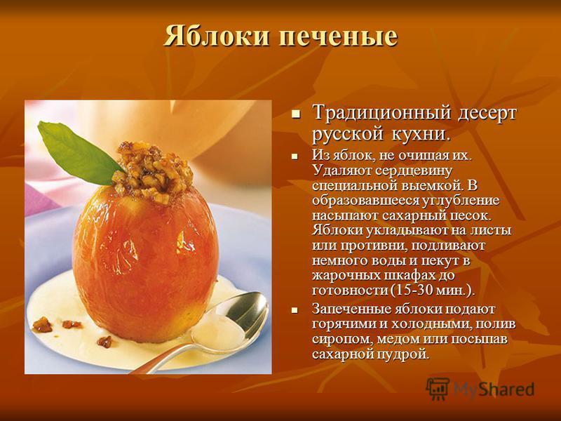 Яблоки печеные Традиционный десерт русской кухни. Традиционный десерт русской кухни. Из яблок, не очищая их. Удаляют сердцевину специальной выемкой. В образовавшееся углубление насыпают сахарный песок. Яблоки укладывают на листы или противни, подлива