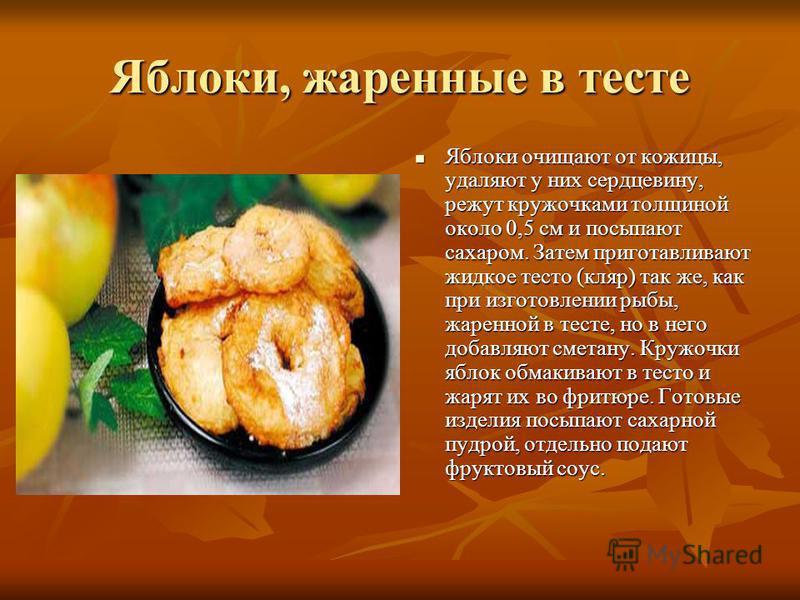 Яблоки, жаренные в тесте Яблоки очищают от кожицы, удаляют у них сердцевину, режут кружочками толщиной около 0,5 см и посыпают сахаром. Затем приготавливают жидкое тесто (кляр) так же, как при изготовлении рыбы, жаренной в тесте, но в него добавляют