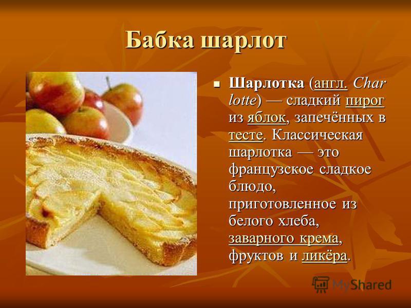 Бабка шарлот Шарлотка (англ. Char lotte) сладкий пирог из яблок, запечённых в тесте. Классическая шарлотка это французское сладкое блюдо, приготовленное из белого хлеба, заварного крема, фруктов и ликёра. Шарлотка (англ. Char lotte) сладкий пирог из