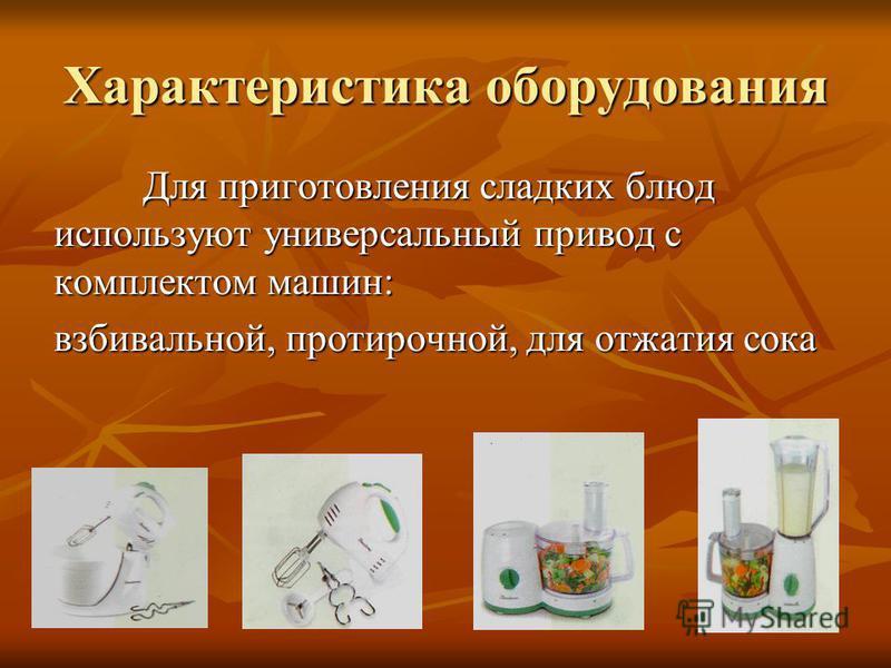 Характеристика оборудования Для приготовления сладких блюд используют универсальный привод с комплектом машин: взбивальной, протирочной, для отжатия сока