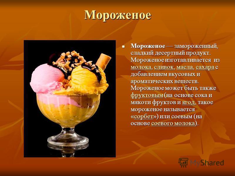Мороженое Мороженое замороженный, сладкий десертный продукт. Мороженое изготавливается из молока, сливок, масла, сахара с добавлением вкусовых и ароматических веществ. Мороженое может быть также фруктовым (на основе сока и мякоти фруктов и ягод, тако