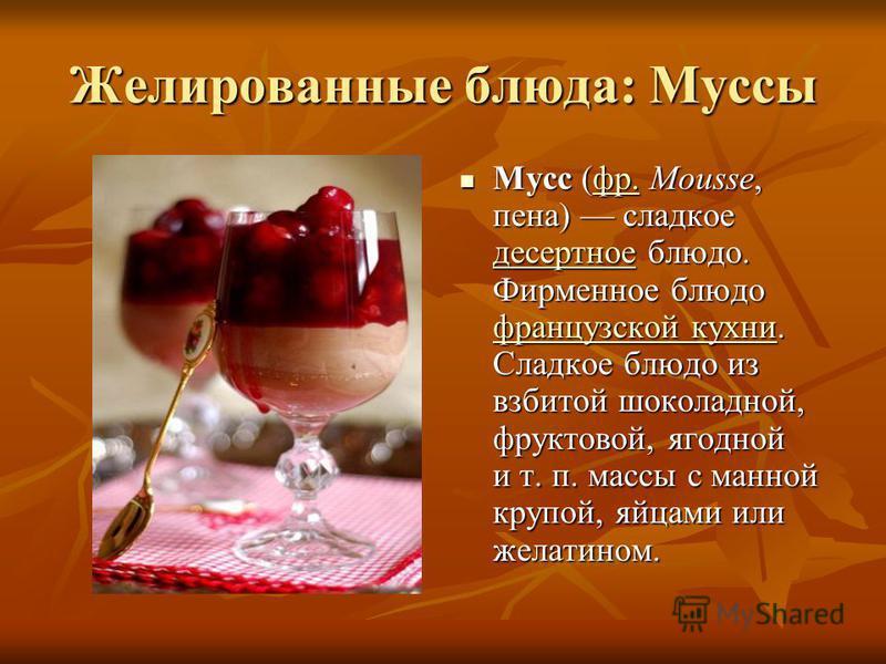 Желированные блюда: Муссы Мусс (фр. Mousse, пена) сладкое десертное блюдо. Фирменное блюдо французской кухни. Сладкое блюдо из взбитой шоколадной, фруктовой, ягодной и т. п. массы с манной крупой, яйцами или желатином. Мусс (фр. Mousse, пена) сладкое