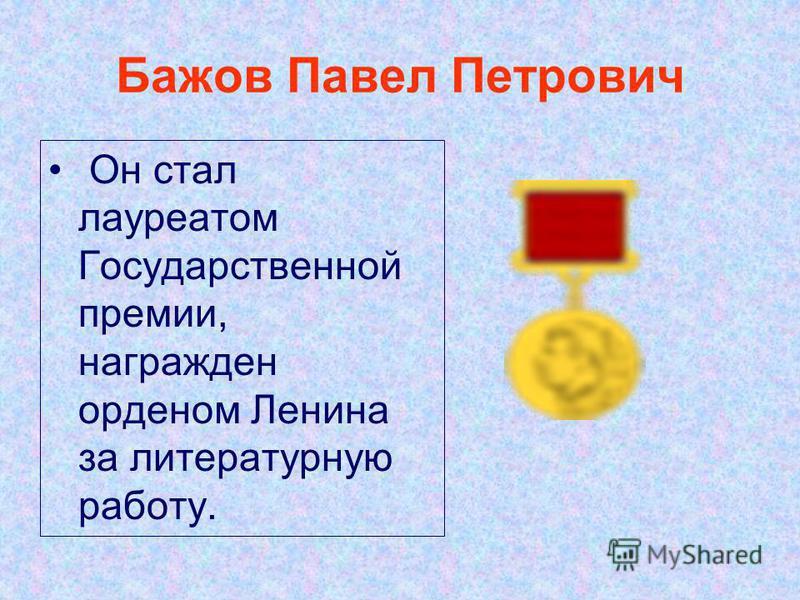 Бажов Павел Петрович Он стал лауреатом Государственной премии, награжден орденом Ленина за литературную работу.