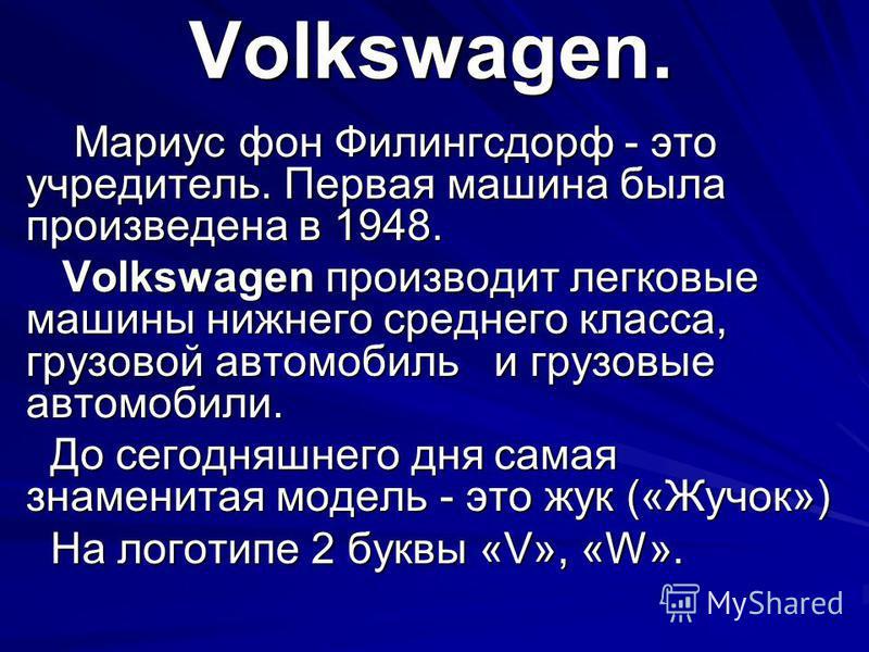Volkswagen. Мариус фон Филингсдорф - это учредитель. Первая машина была произведена в 1948. Мариус фон Филингсдорф - это учредитель. Первая машина была произведена в 1948. Volkswagen производит легковые машины нижнего среднего класса, грузовой автомо