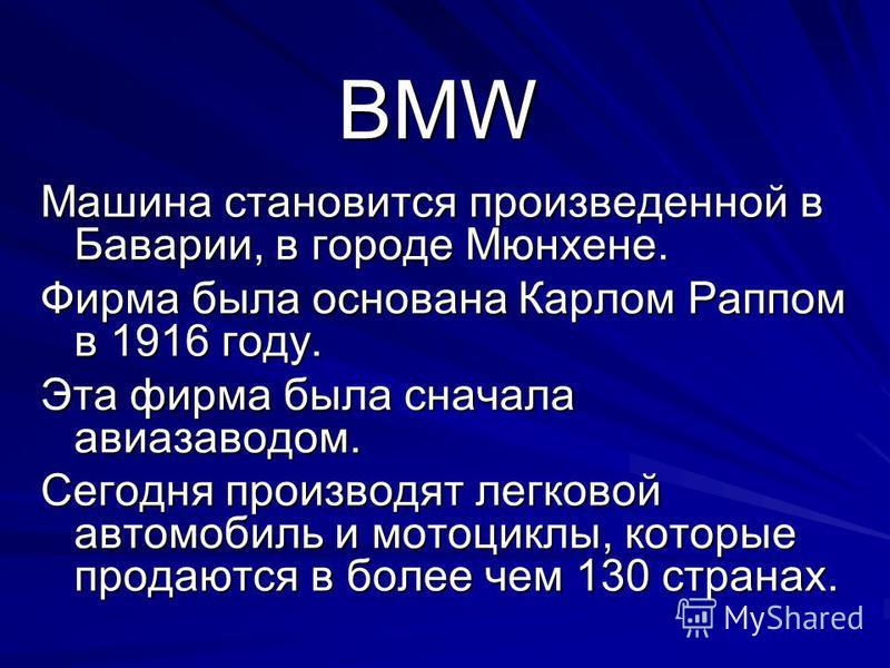 BMW Машина становится произведенной в Баварии, в городе Мюнхене. Фирма была основана Карлом Раппом в 1916 году. Эта фирма была сначала авиазаводом. Сегодня производят легковой автомобиль и мотоциклы, которые продаются в более чем 130 странах.