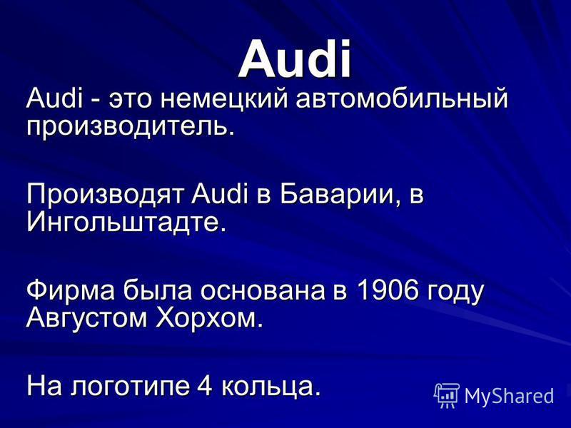 Audi Audi - это немецкий автомобильный производитель. Производят Audi в Баварии, в Ингольштадте. Фирма была основана в 1906 году Августом Хорхом. На логотипе 4 кольца.