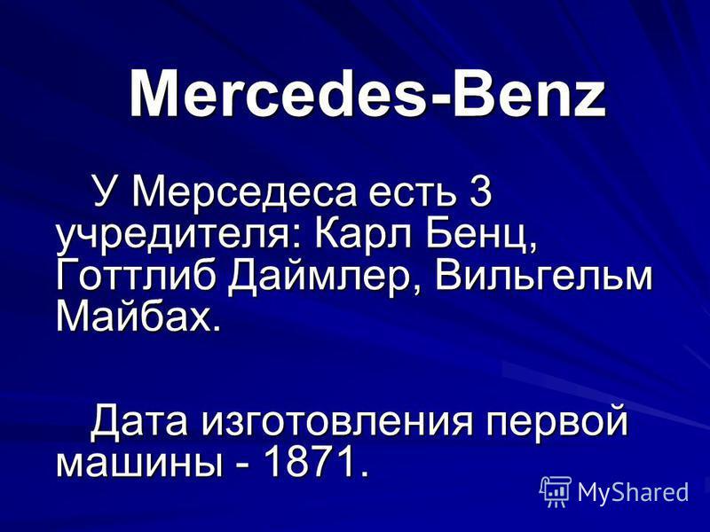 Mercedes-Benz У Мерседеса есть 3 учредителя: Карл Бенц, Готтлиб Даймлер, Вильгельм Майбах. У Мерседеса есть 3 учредителя: Карл Бенц, Готтлиб Даймлер, Вильгельм Майбах. Дата изготовления первой машины - 1871. Дата изготовления первой машины - 1871.